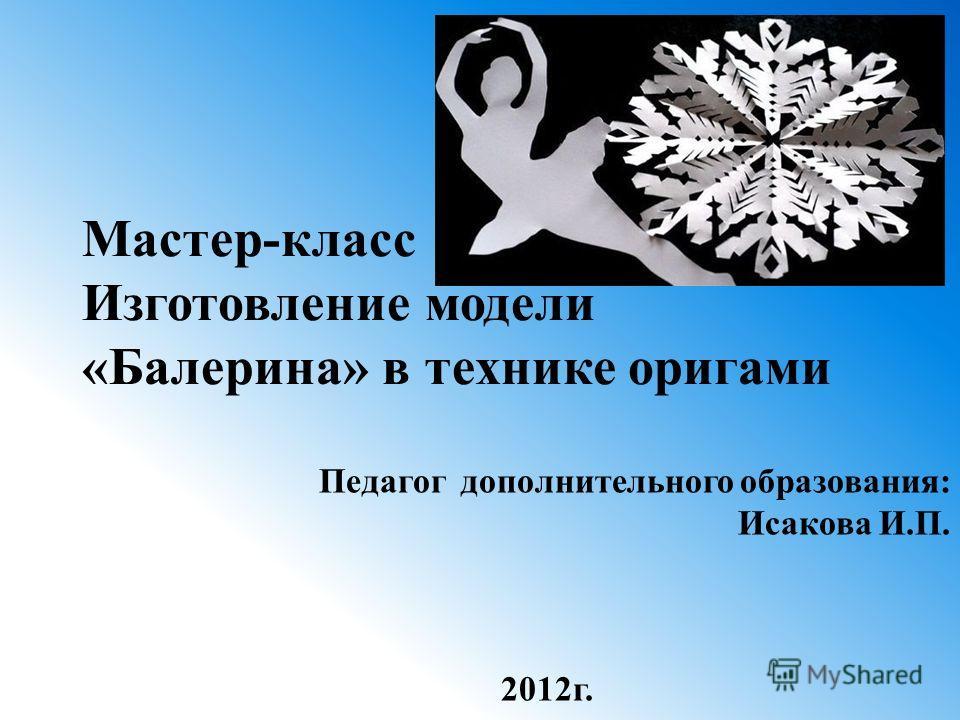 Мастер-класс Изготовление модели «Балерина» в технике оригами Педагог дополнительного образования: Исакова И.П. 2012г.