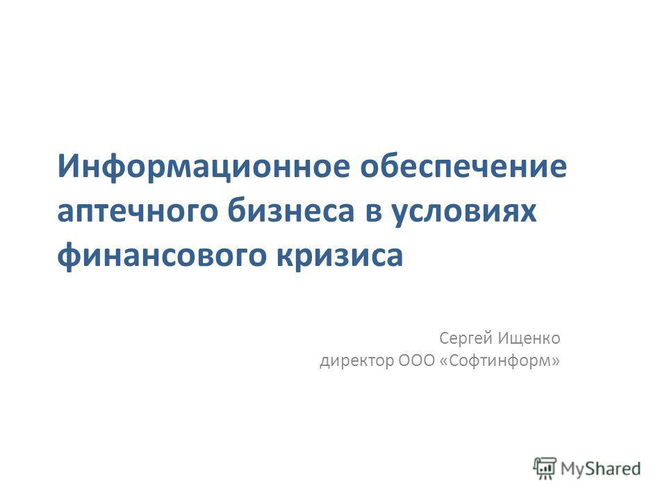 Информационное обеспечение аптечного бизнеса в условиях финансового кризиса Сергей Ищенко директор ООО «Софтинформ»