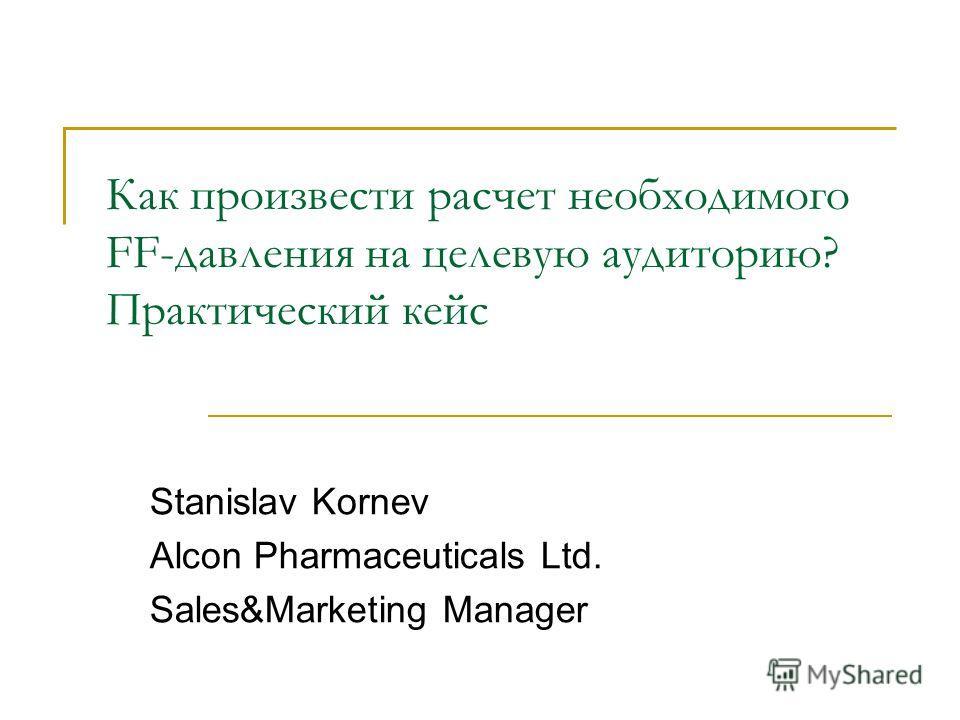 Как произвести расчет необходимого FF-давления на целевую аудиторию? Практический кейс Stanislav Kornev Alcon Pharmaceuticals Ltd. Sales&Marketing Manager