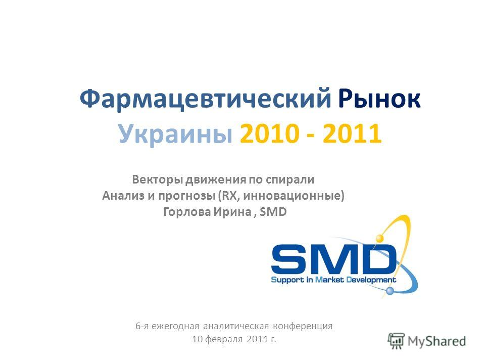 Фармацевтический Рынок Украины 2010 - 2011 Векторы движения по спирали Анализ и прогнозы (RX, инновационные) Горлова Ирина, SMD 6-я ежегодная аналитическая конференция 10 февраля 2011 г.