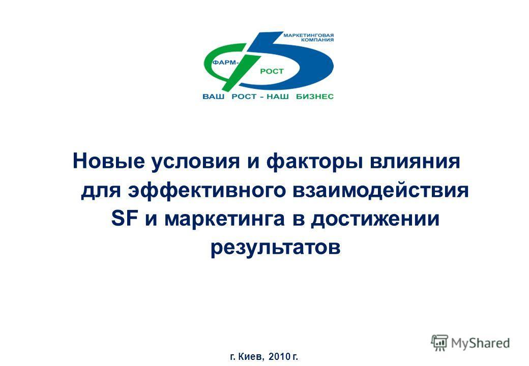 Новые условия и факторы влияния для эффективного взаимодействия SF и маркетинга в достижении результатов г. Киев, 2010 г.