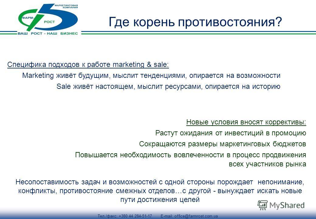 Тел./факс: +380 44 284-51-17 E-mail: office@farmrost.com.ua Где корень противостояния? Специфика подходов к работе marketing & sale: Marketing живёт будущим, мыслит тенденциями, опирается на возможности Sale живёт настоящем, мыслит ресурсами, опирает