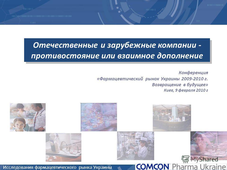Исследования фармацевтического рынка Украины Отечественные и зарубежные компании - противостояние или взаимное дополнение Конференция «Фармацевтический рынок Украины 2009-2010 г. Возвращение в будущее» Киев, 9 февраля 2010 г