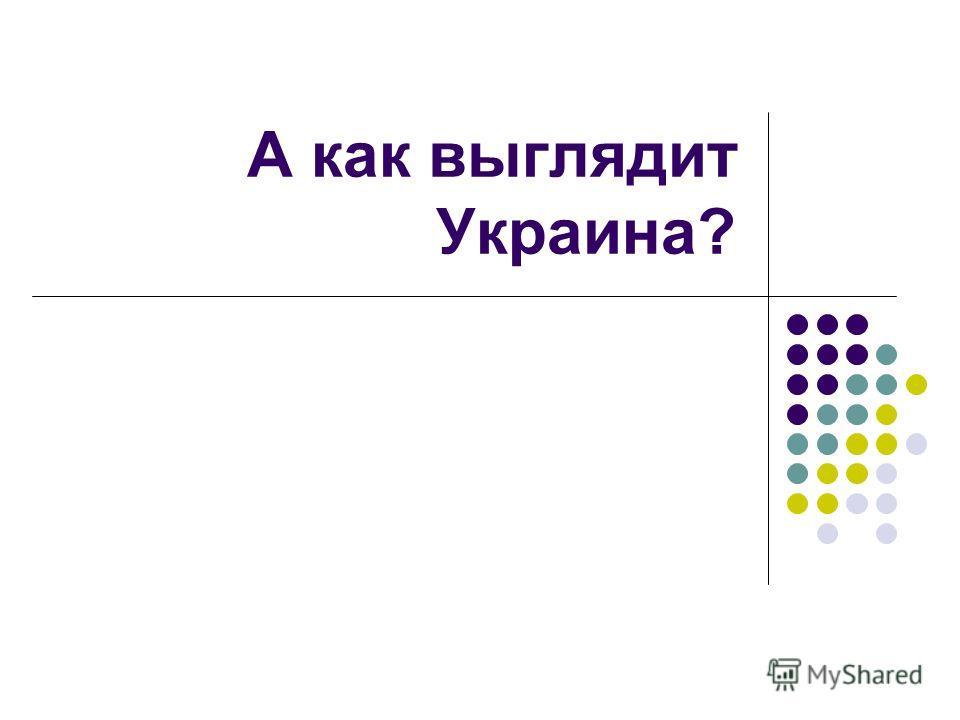 А как выглядит Украина?