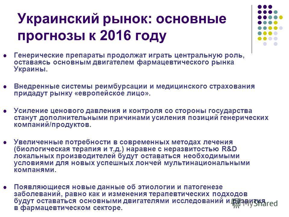 Украинский рынок: основные прогнозы к 2016 году Генерические препараты продолжат играть центральную роль, оставаясь основным двигателем фармацевтического рынка Украины. Внедренные системы реимбурсации и медицинского страхования придадут рынку «европе