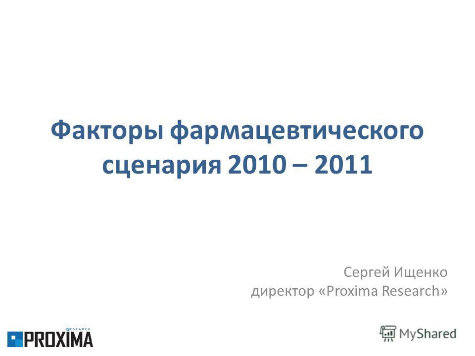 Факторы фармацевтического сценария 2010 – 2011 Сергей Ищенко директор «Proxima Research»