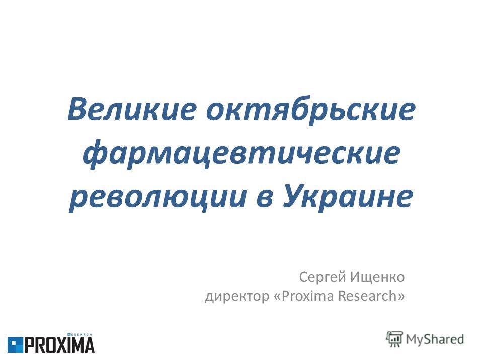 Великие октябрьские фармацевтические революции в Украине Сергей Ищенко директор «Proxima Research»