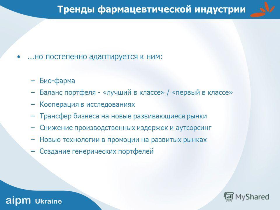 aipm Ukraine Тренды фармацевтической индустрии...но постепенно адаптируется к ним: –Био-фарма –Баланс портфеля - «лучший в классе» / «первый в классе» –Кооперация в исследованиях –Трансфер бизнеса на новые развивающиеся рынки –Снижение производственн