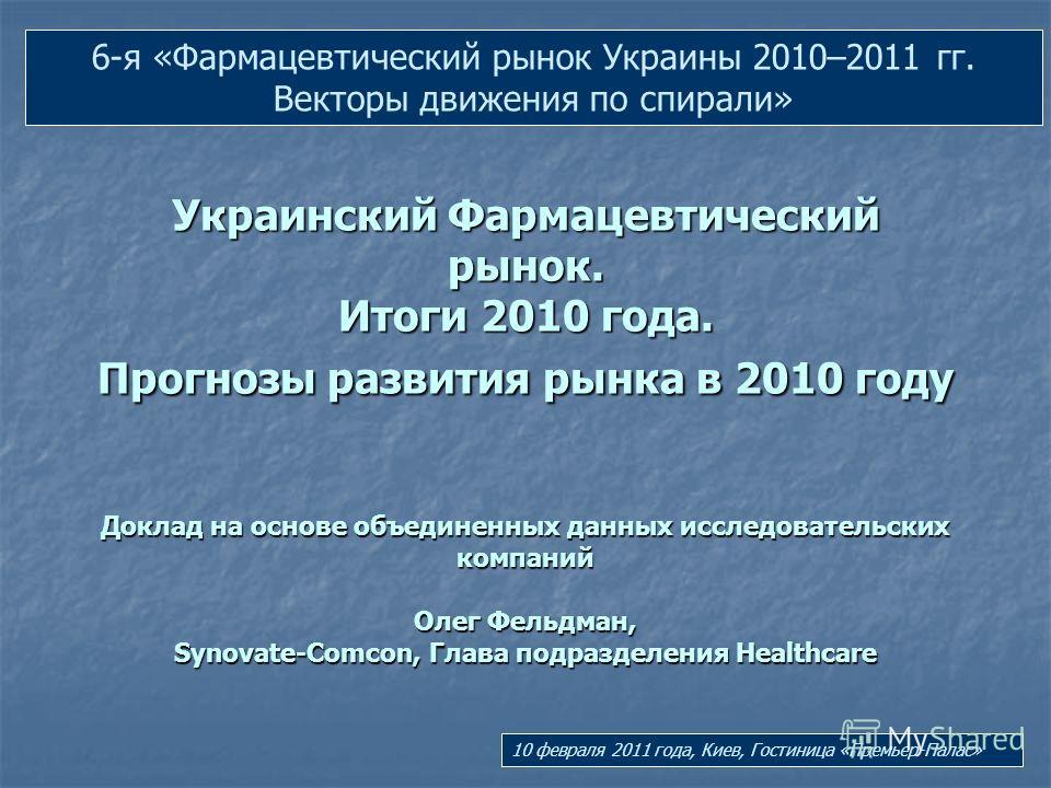 Украинский Фармацевтический рынок. Итоги 2010 года. Прогнозы развития рынка в 2010 году Доклад на основе объединенных данных исследовательских компаний Олег Фельдман, Synovate-Comcon, Глава подразделения Healthcare 6-я «Фармацевтический рынок Украины