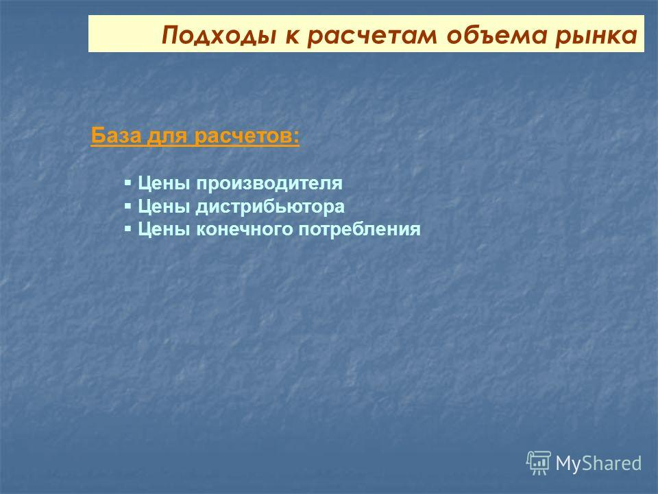 База для расчетов: Цены производителя Цены дистрибьютора Цены конечного потребления Подходы к расчетам объема рынка