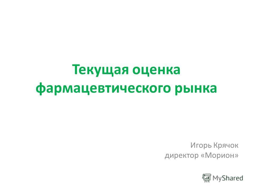 Текущая оценка фармацевтического рынка Игорь Крячок директор «Морион»