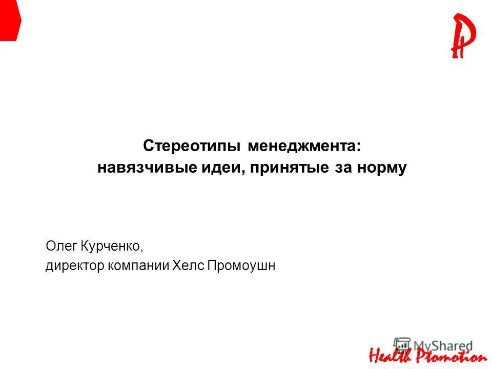 Стереотипы менеджмента: навязчивые идеи, принятые за норму Олег Курченко, директор компании Хелс Промоушн