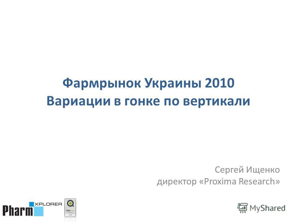 Фармрынок Украины 2010 Вариации в гонке по вертикали Сергей Ищенко директор «Proxima Research»