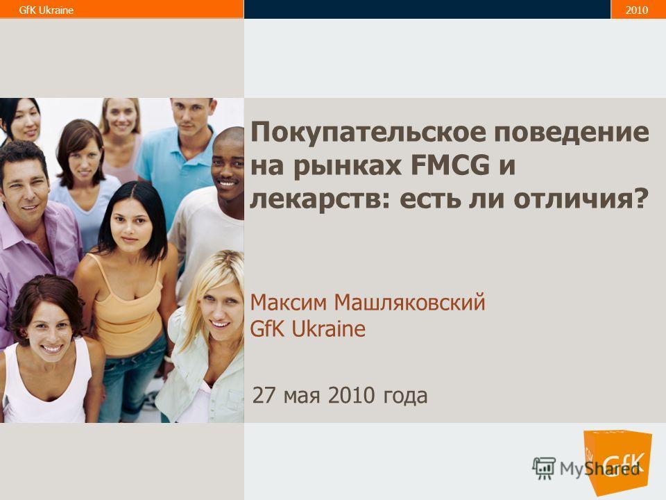 1 GfK Ukraine2010 Покупательское поведение на рынках FMCG и лекарств: есть ли отличия? Максим Машляковский GfK Ukraine 27 мая 2010 года