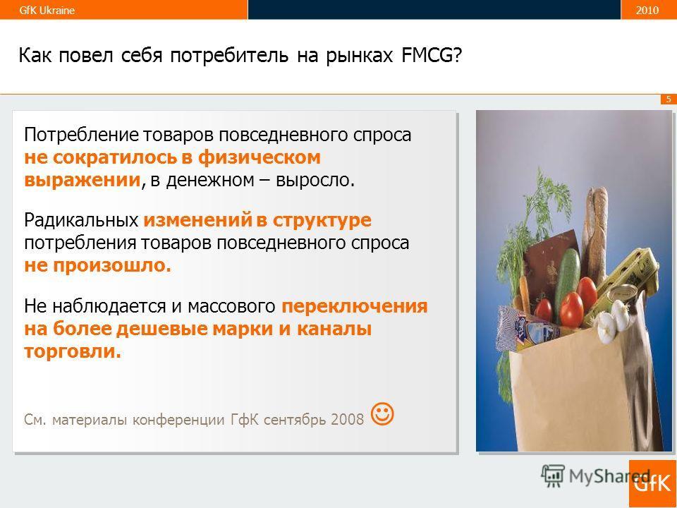 5 GfK Ukraine2010 Как повел себя потребитель на рынках FMCG? Потребление товаров повседневного спроса не сократилось в физическом выражении, в денежном – выросло. Радикальных изменений в структуре потребления товаров повседневного спроса не произошло