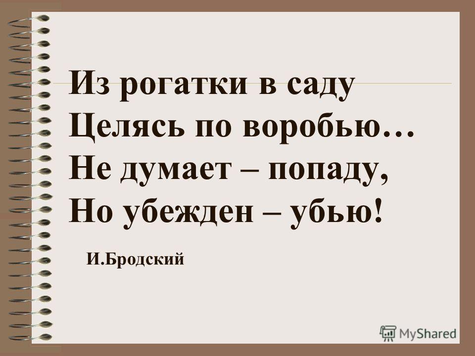 Из рогатки в саду Целясь по воробью… Не думает – попаду, Но убежден – убью! И.Бродский