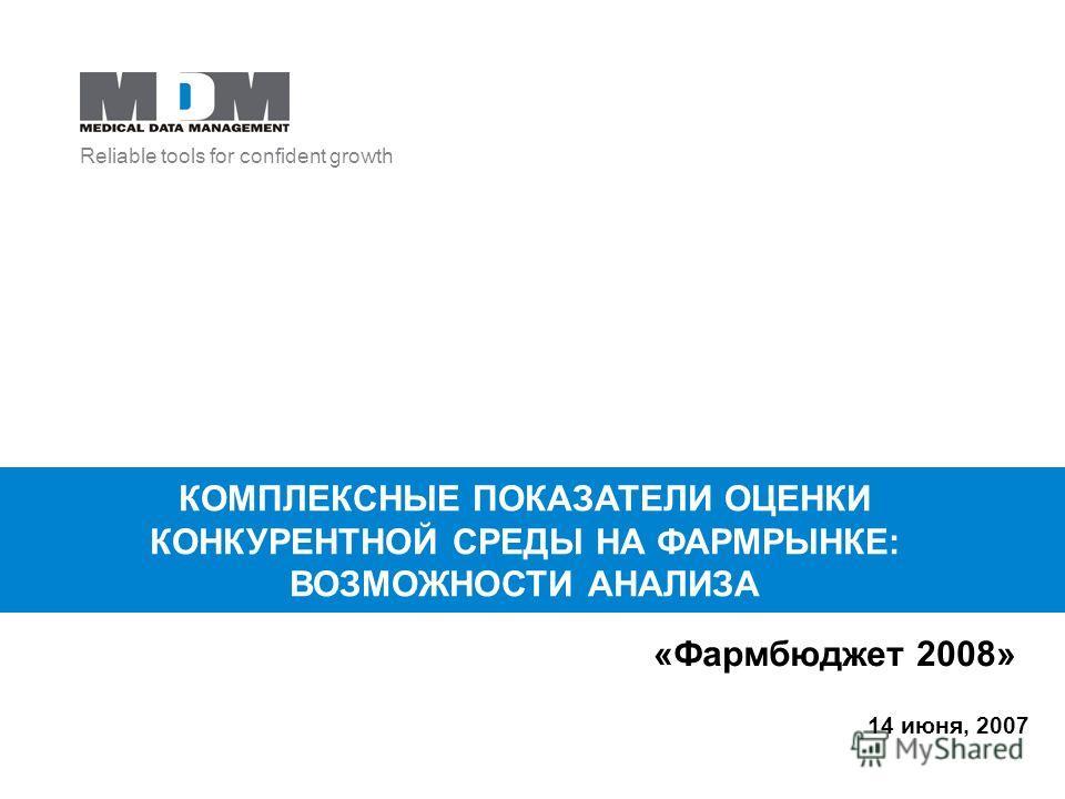 Reliable tools for confident growth 14 июня, 2007 КОМПЛЕКСНЫЕ ПОКАЗАТЕЛИ ОЦЕНКИ КОНКУРЕНТНОЙ СРЕДЫ НА ФАРМРЫНКЕ: ВОЗМОЖНОСТИ АНАЛИЗА «Фармбюджет 2008»