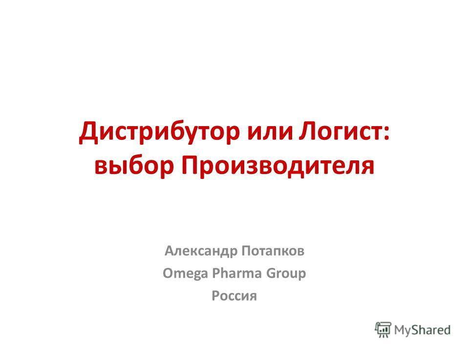 Дистрибутор или Логист: выбор Производителя Александр Потапков Omega Pharma Group Россия