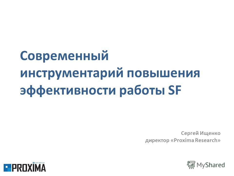 Современный инструментарий повышения эффективности работы SF Сергей Ищенко директор «Proxima Research»