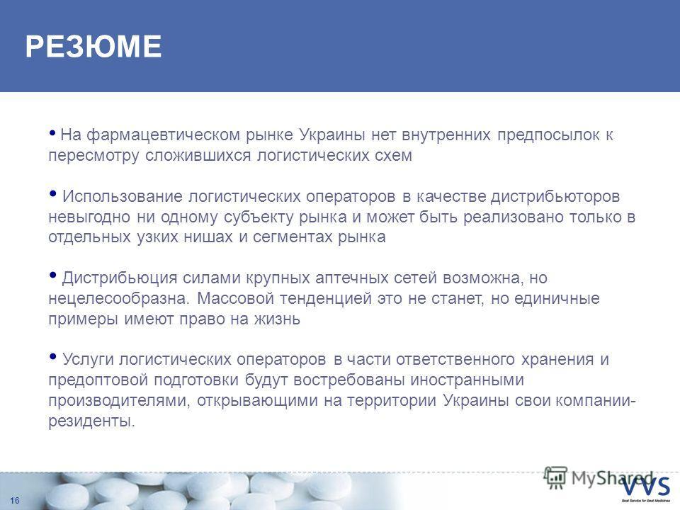 16 РЕЗЮМЕ На фармацевтическом рынке Украины нет внутренних предпосылок к пересмотру сложившихся логистических схем Использование логистических операторов в качестве дистрибьюторов невыгодно ни одному субъекту рынка и может быть реализовано только в о