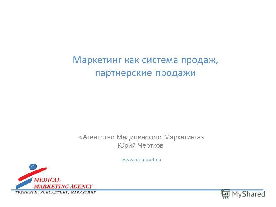 Маркетинг как система продаж, партнерские продажи «Агентство Медицинского Маркетинга» Юрий Чертков www.amm.net.ua