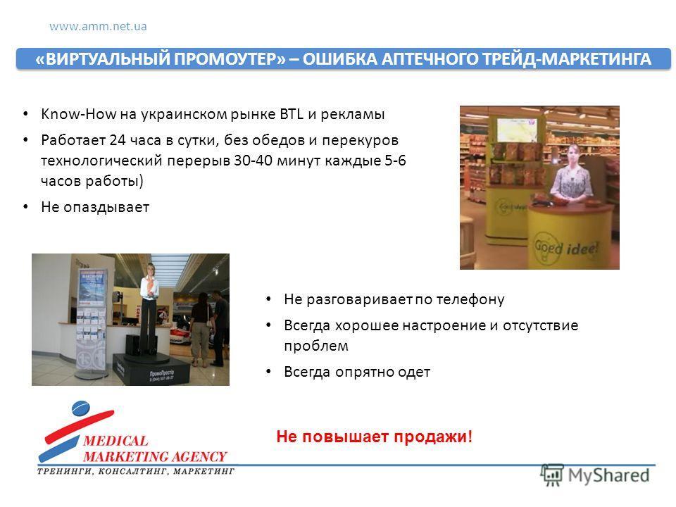 www.amm.net.ua «ВИРТУАЛЬНЫЙ ПРОМОУТЕР» – ОШИБКА АПТЕЧНОГО ТРЕЙД-МАРКЕТИНГА Know-How на украинском рынке BTL и рекламы Работает 24 часа в сутки, без обедов и перекуров технологический перерыв 30-40 минут каждые 5-6 часов работы) Не опаздывает Не разго