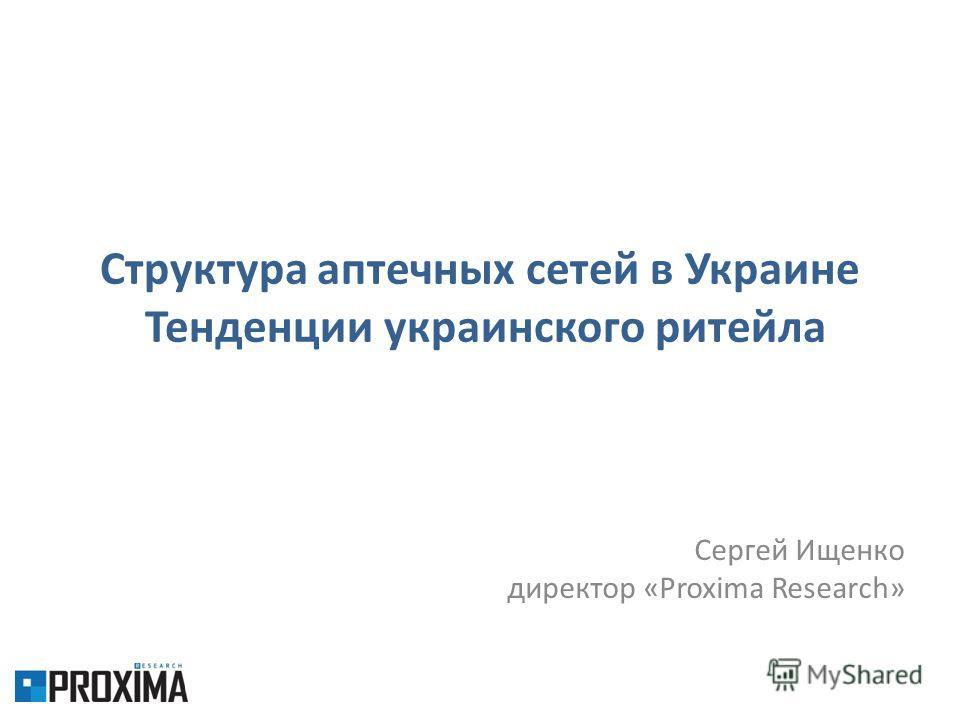 Структура аптечных сетей в Украине Тенденции украинского ритейла Сергей Ищенко директор «Proxima Research»