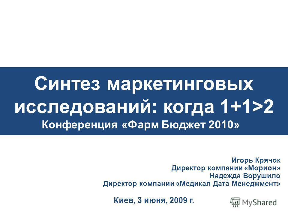 Синтез маркетинговых исследований: когда 1+1>2 Конференция «Фарм Бюджет 2010»» Игорь Крячок Директор компании «Морион» Надежда Ворушило Директор компании «Медикал Дата Менеджмент» Киев, 3 июня, 2009 г.