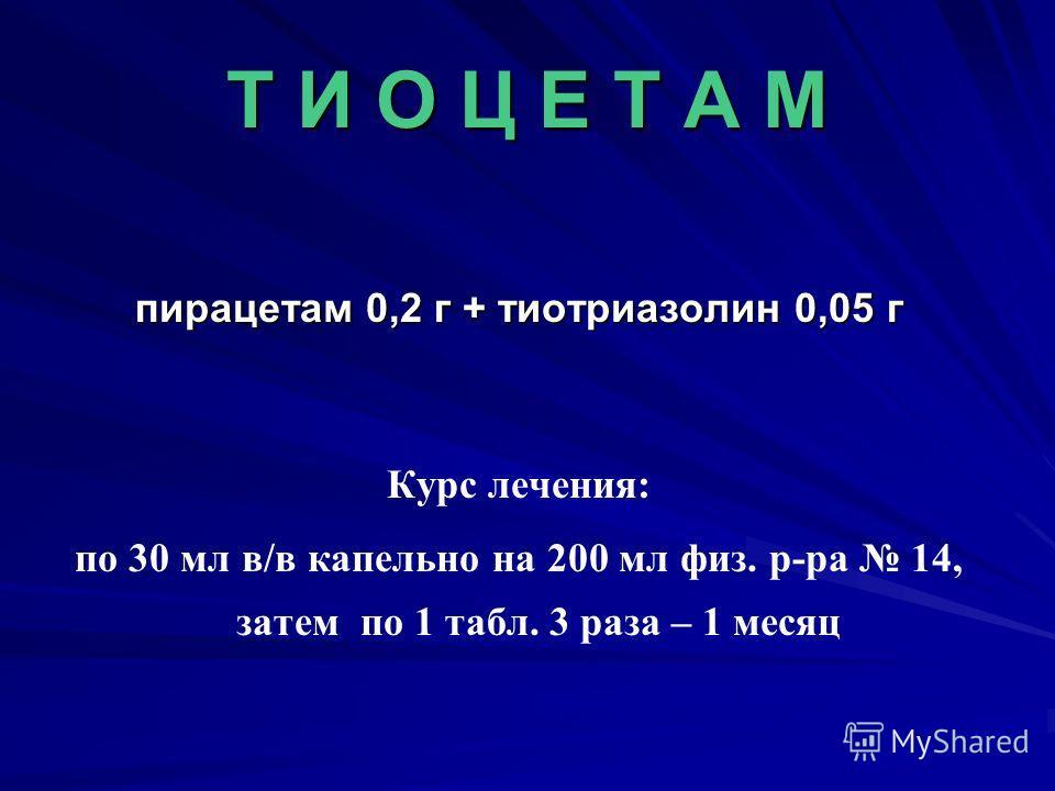 Т И О Ц Е Т А М пирацетам 0,2 г + тиотриазолин 0,05 г Курс лечения: по 30 мл в/в капельно на 200 мл физ. р-ра 14, затем по 1 табл. 3 раза – 1 месяц