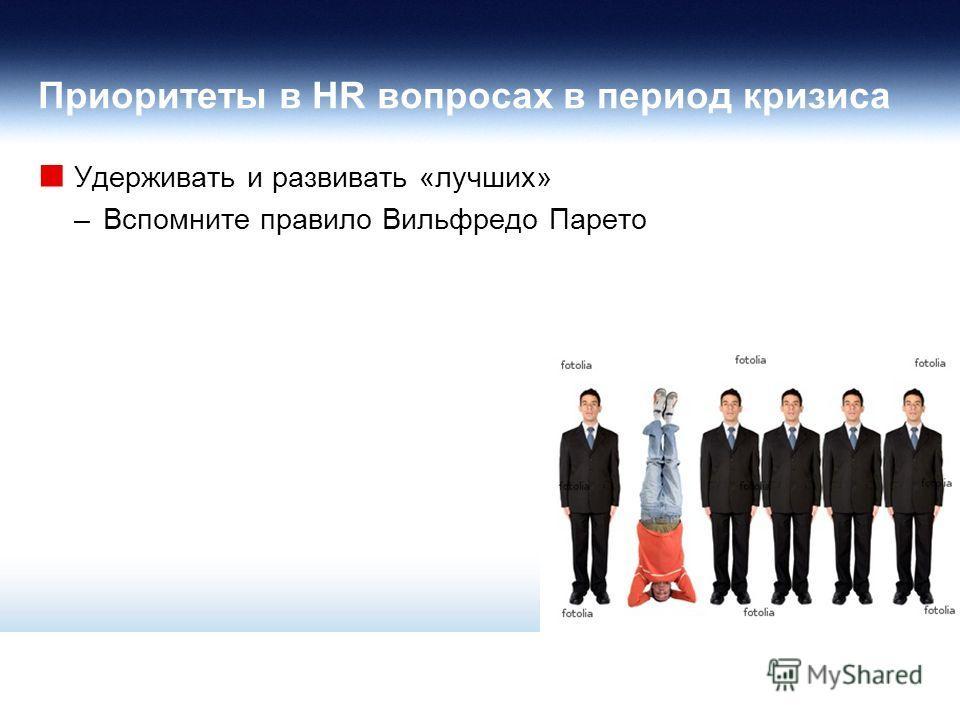 Приоритеты в HR вопросах в период кризиса Удерживать и развивать «лучших» –Вспомните правило Вильфредо Парето
