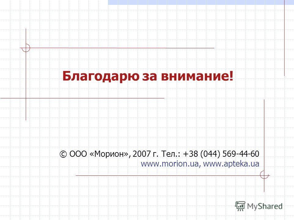 Благодарю за внимание! © ООО «Морион», 2007 г. Тел.: +38 (044) 569-44-60 www.morion.ua, www.apteka.ua
