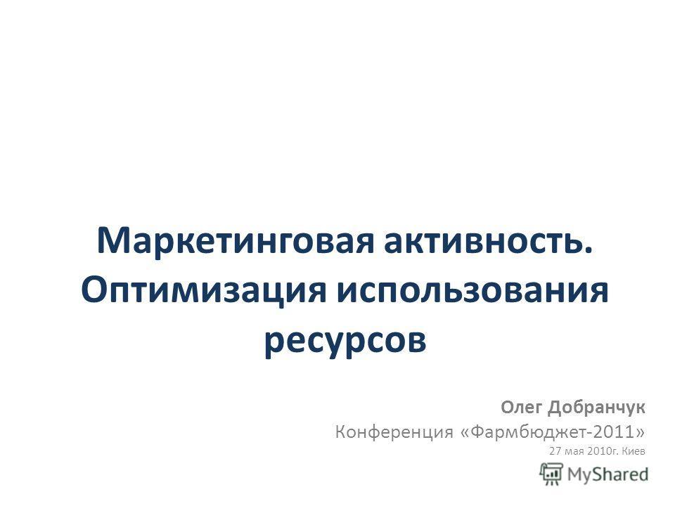 Маркетинговая активность. Оптимизация использования ресурсов Олег Добранчук Конференция «Фармбюджет-2011» 27 мая 2010г. Киев
