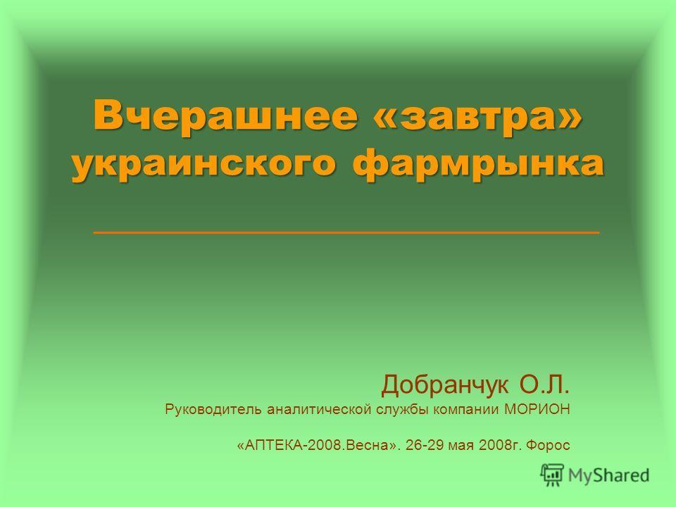 Вчерашнее «завтра» украинского фармрынка Добранчук О.Л. Руководитель аналитической службы компании МОРИОН «АПТЕКА-2008.Весна». 26-29 мая 2008г. Форос