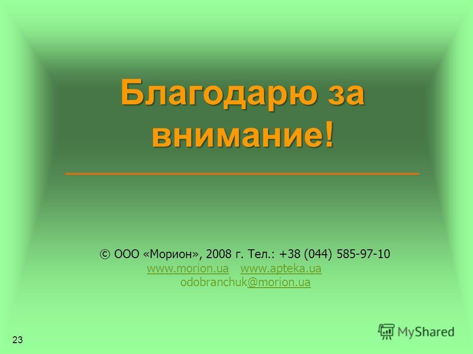 Благодарю за внимание! © ООО «Морион», 2008 г. Тел.: +38 (044) 585-97-10 www.morion.uawww.morion.ua www.apteka.uawww.apteka.ua odobranchuk@morion.ua@morion.ua 23