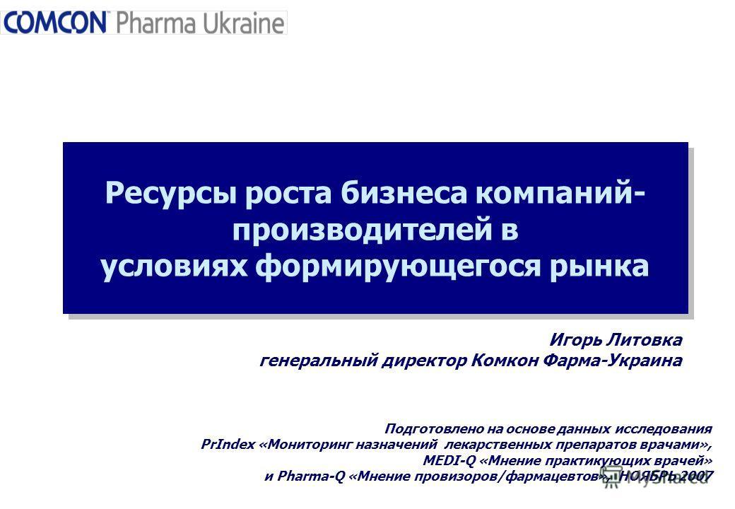Ресурсы роста бизнеса компаний- производителей в условиях формирующегося рынка Подготовлено на основе данных исследования PrIndex «Мониторинг назначений лекарственных препаратов врачами», MEDI-Q «Мнение практикующих врачей» и Pharma-Q «Мнение провизо