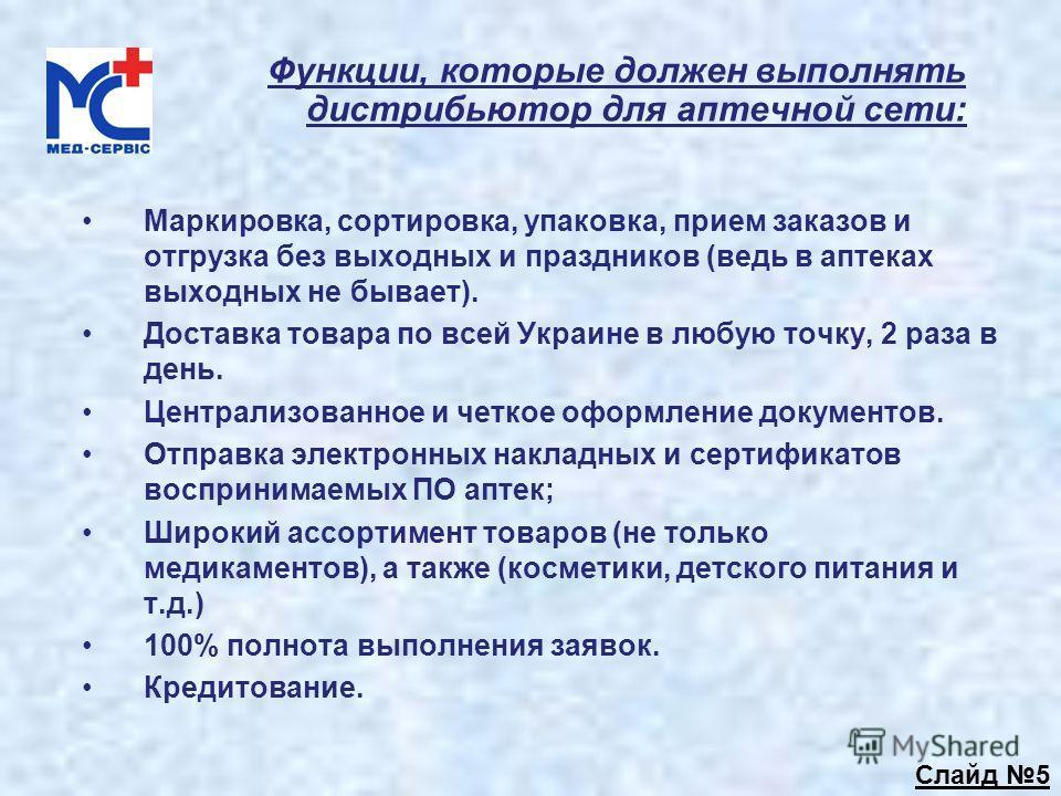 Функции, которые должен выполнять дистрибьютор для аптечной сети: Маркировка, сортировка, упаковка, прием заказов и отгрузка без выходных и праздников (ведь в аптеках выходных не бывает). Доставка товара по всей Украине в любую точку, 2 раза в день.