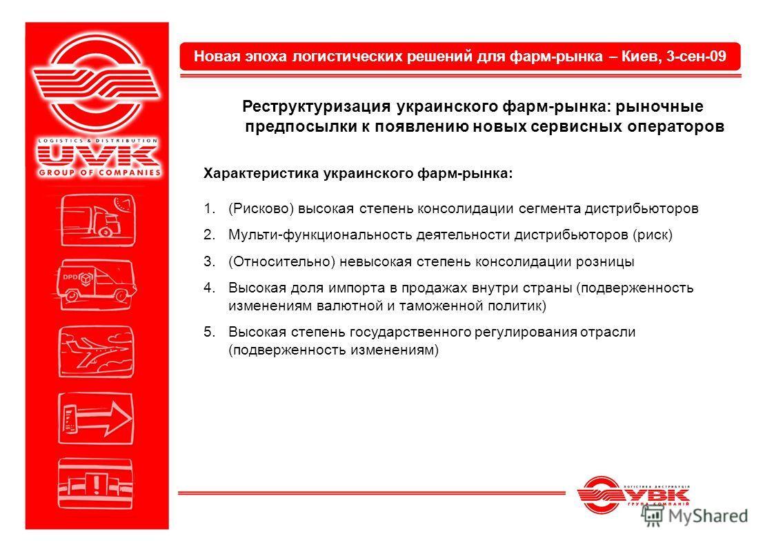 Новая эпоха логистических решений для фарм-рынка – Киев, 3-сен-09 Реструктуризация украинского фарм-рынка: рыночные предпосылки к появлению новых сервисных операторов Характеристика украинского фарм-рынка: 1.(Рисково) высокая степень консолидации сег