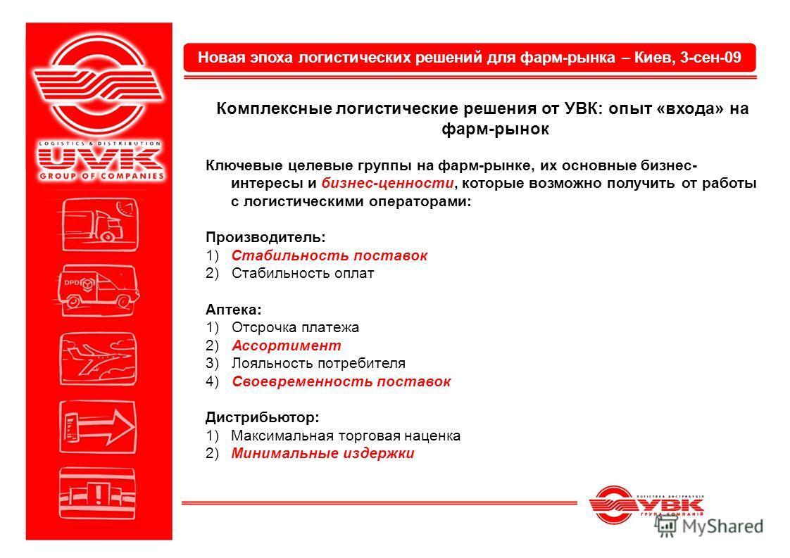 Новая эпоха логистических решений для фарм-рынка – Киев, 3-сен-09 Комплексные логистические решения от УВК: опыт «входа» на фарм-рынок Ключевые целевые группы на фарм-рынке, их основные бизнес- интересы и бизнес-ценности, которые возможно получить от