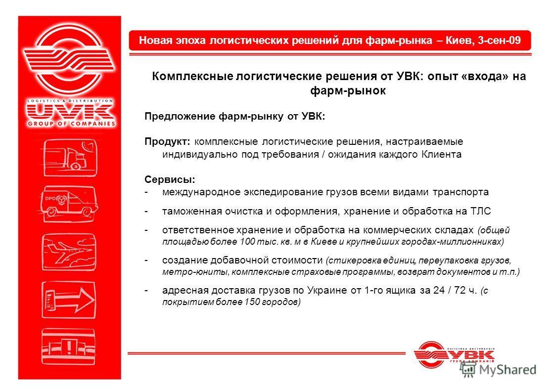 Новая эпоха логистических решений для фарм-рынка – Киев, 3-сен-09 Комплексные логистические решения от УВК: опыт «входа» на фарм-рынок Предложение фарм-рынку от УВК: Продукт: комплексные логистические решения, настраиваемые индивидуально под требован