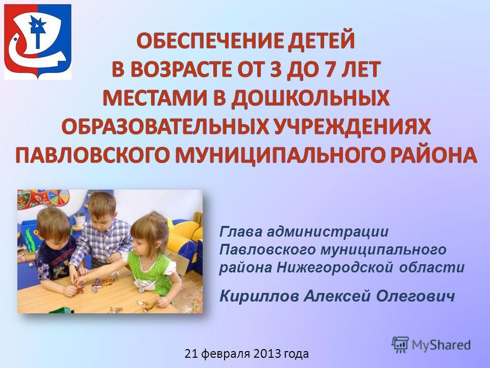 Глава администрации Павловского муниципального района Нижегородской области Кириллов Алексей Олегович 21 февраля 2013 года