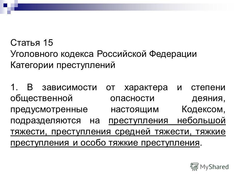 Статья 15 Уголовного кодекса Российской Федерации Категории преступлений 1. В зависимости от характера и степени общественной опасности деяния, предусмотренные настоящим Кодексом, подразделяются на преступления небольшой тяжести, преступления средней