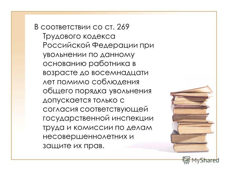 В соответствии со ст. 269 Трудового кодекса Российской Федерации при увольнении по данному основанию работника в возрасте до восемнадцати лет помимо соблюдения общего порядка увольнения допускается только с согласия соответствующей государственной ин