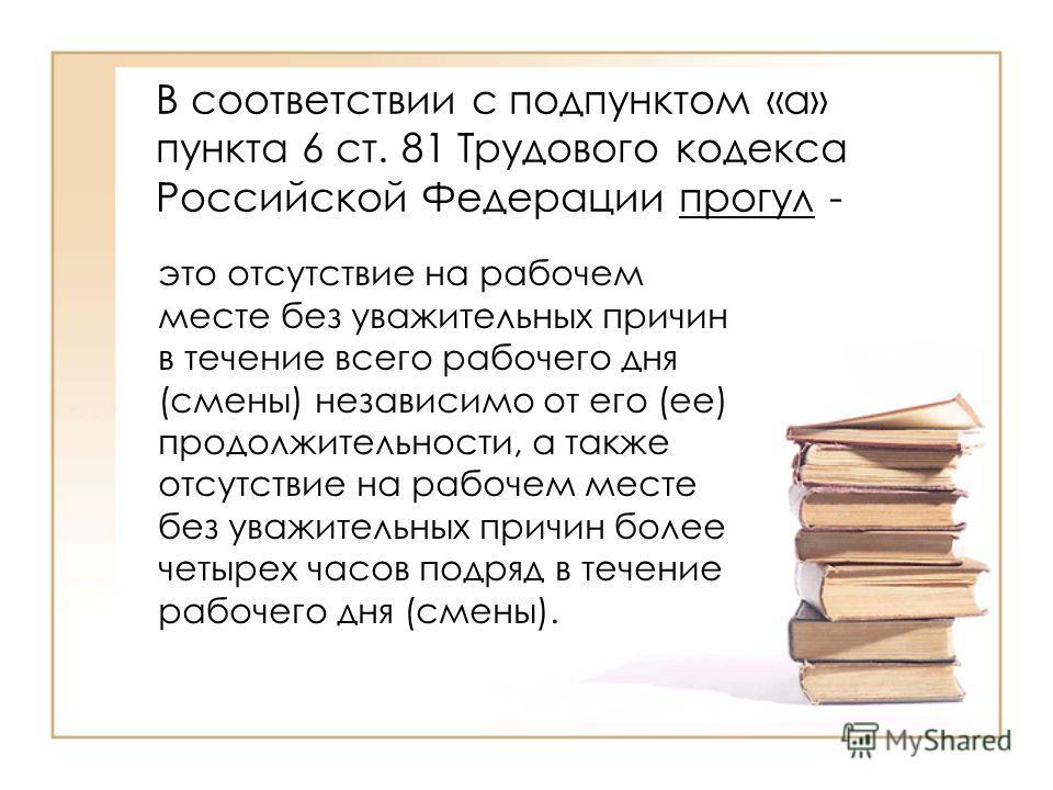 В соответствии с подпунктом «а» пункта 6 ст. 81 Трудового кодекса Российской Федерации прогул - это отсутствие на рабочем месте без уважительных причин в течение всего рабочего дня (смены) независимо от его (ее) продолжительности, а также отсутствие