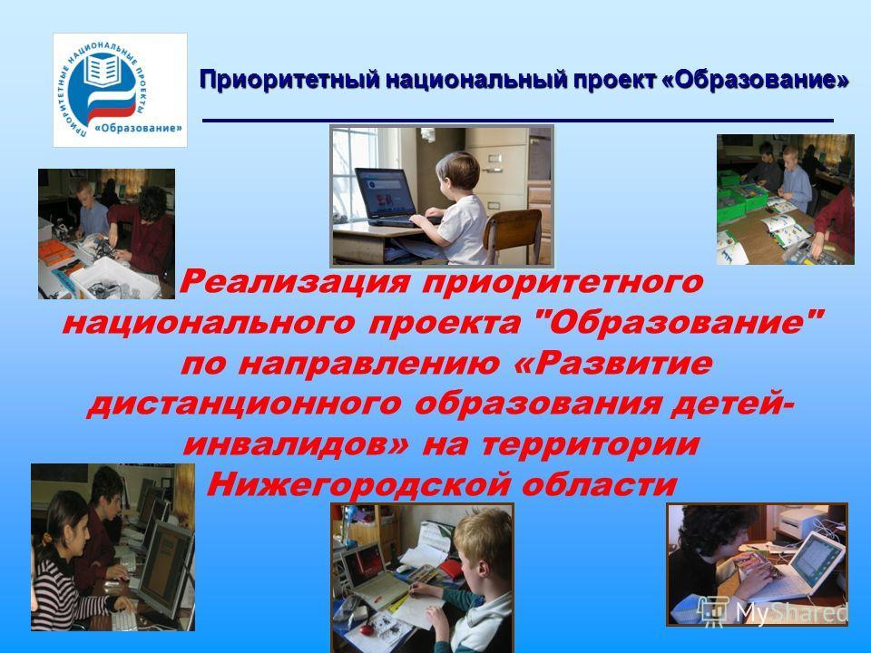 Приоритетный национальный проект «Образование» Реализация приоритетного национального проекта Образование по направлению «Развитие дистанционного образования детей- инвалидов» на территории Нижегородской области
