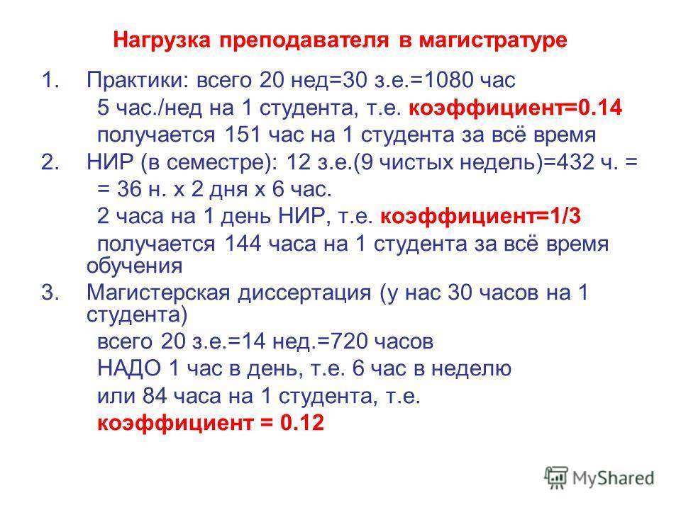 Нагрузка преподавателя в магистратуре 1.Практики: всего 20 нед=30 з.е.=1080 час 5 час./нед на 1 студента, т.е. коэффициент=0.14 получается 151 час на 1 студента за всё время 2.НИР (в семестре): 12 з.е.(9 чистых недель)=432 ч. = = 36 н. х 2 дня х 6 ча