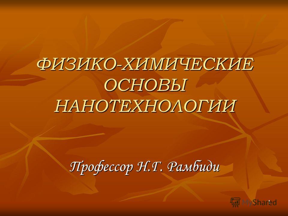 1 ФИЗИКО-ХИМИЧЕСКИЕ ОСНОВЫ НАНОТЕХНОЛОГИИ Профессор Н.Г. Рамбиди