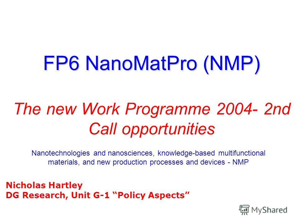 FP6 NanoMatPro (NMP) FP6 NanoMatPro (NMP) The new Work Programme 2004- 2nd Call opportunities Nanotechnologies and nanosciences, knowledge-based multifunctional materials, and new production processes and devices - NMP Nicholas Hartley DG Research, U