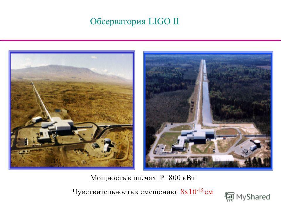 Обсерватория LIGO II Мощность в плечах: Р=800 кВт Чувствительность к смещению: 8x10 -18 см
