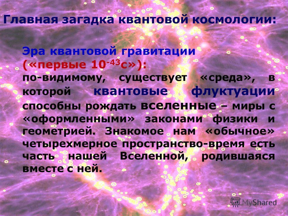 Главная загадка квантовой космологии: Эра квантовой гравитации («первые 10 -43 с»): по-видимому, существует «среда», в которой квантовые флуктуации способны рождать вселенные – миры с «оформленными» законами физики и геометрией. Знакомое нам «обычное