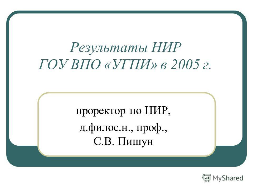 Результаты НИР ГОУ ВПО «УГПИ» в 2005 г. проректор по НИР, д.филос.н., проф., С.В. Пишун